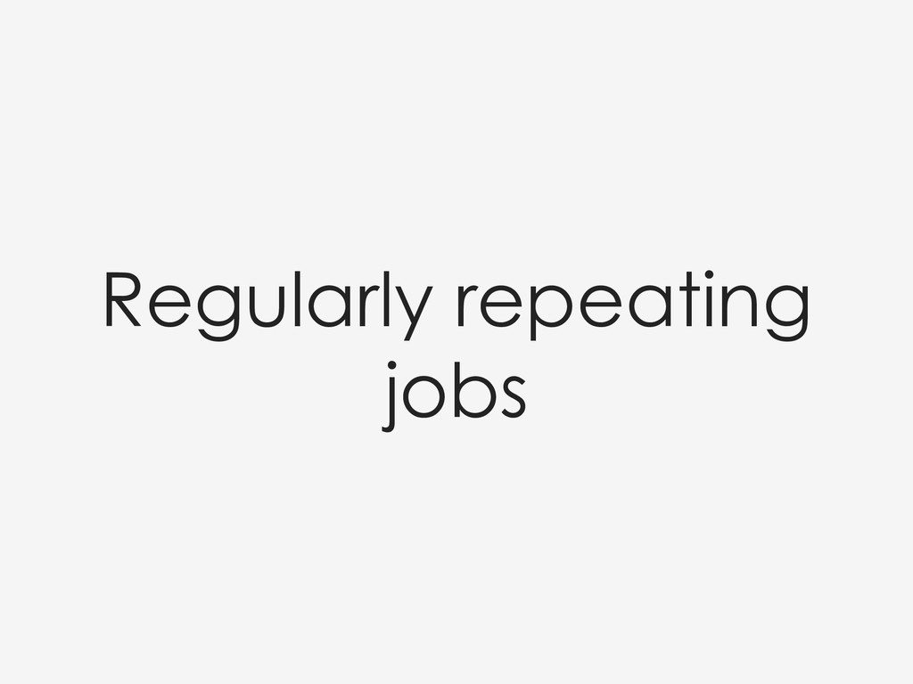 Regularly repeating jobs