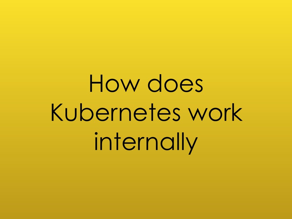 How does Kubernetes work internally