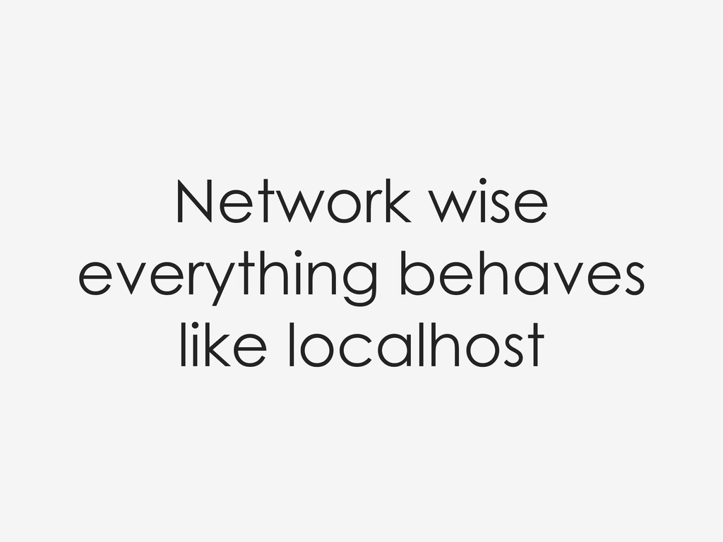Network wise everything behaves like localhost