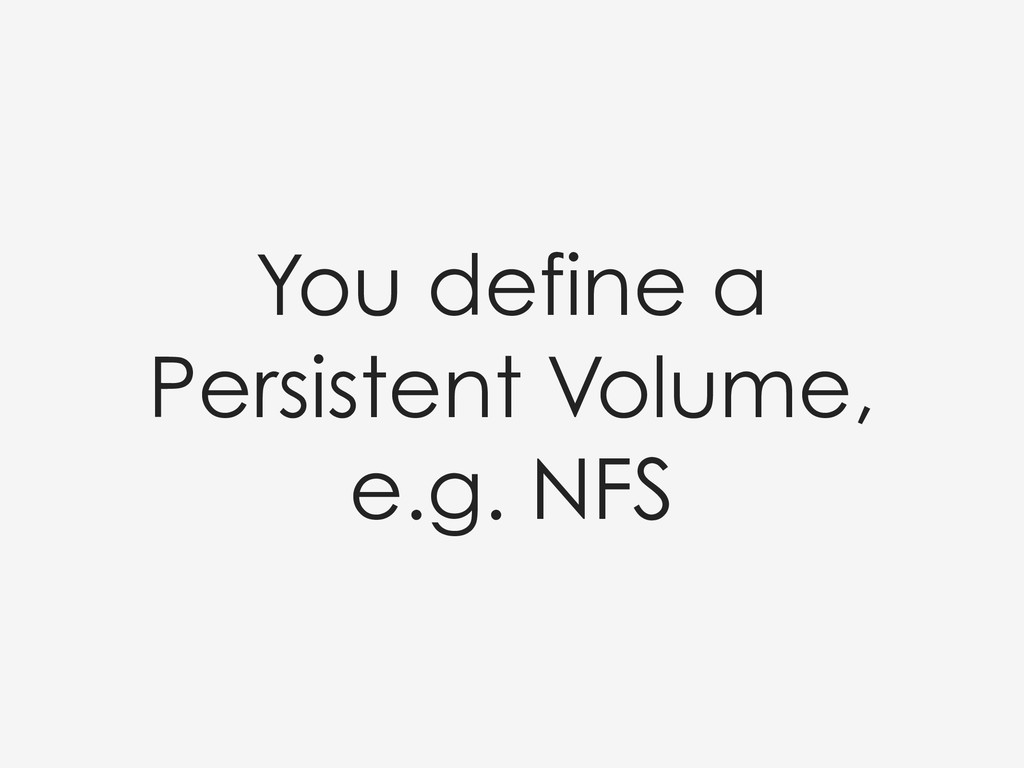You define a Persistent Volume, e.g. NFS