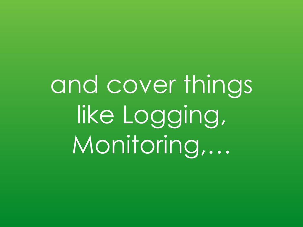 and cover things like Logging, Monitoring,…