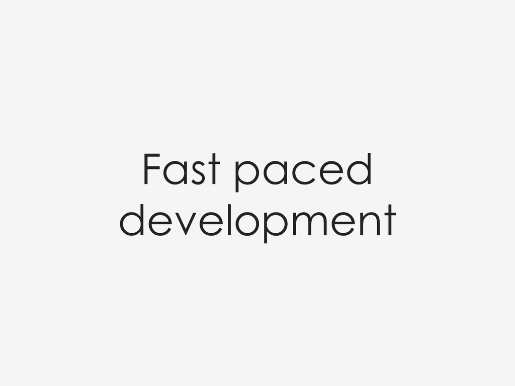Fast paced development