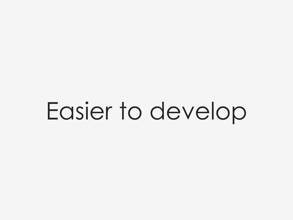 Easier to develop