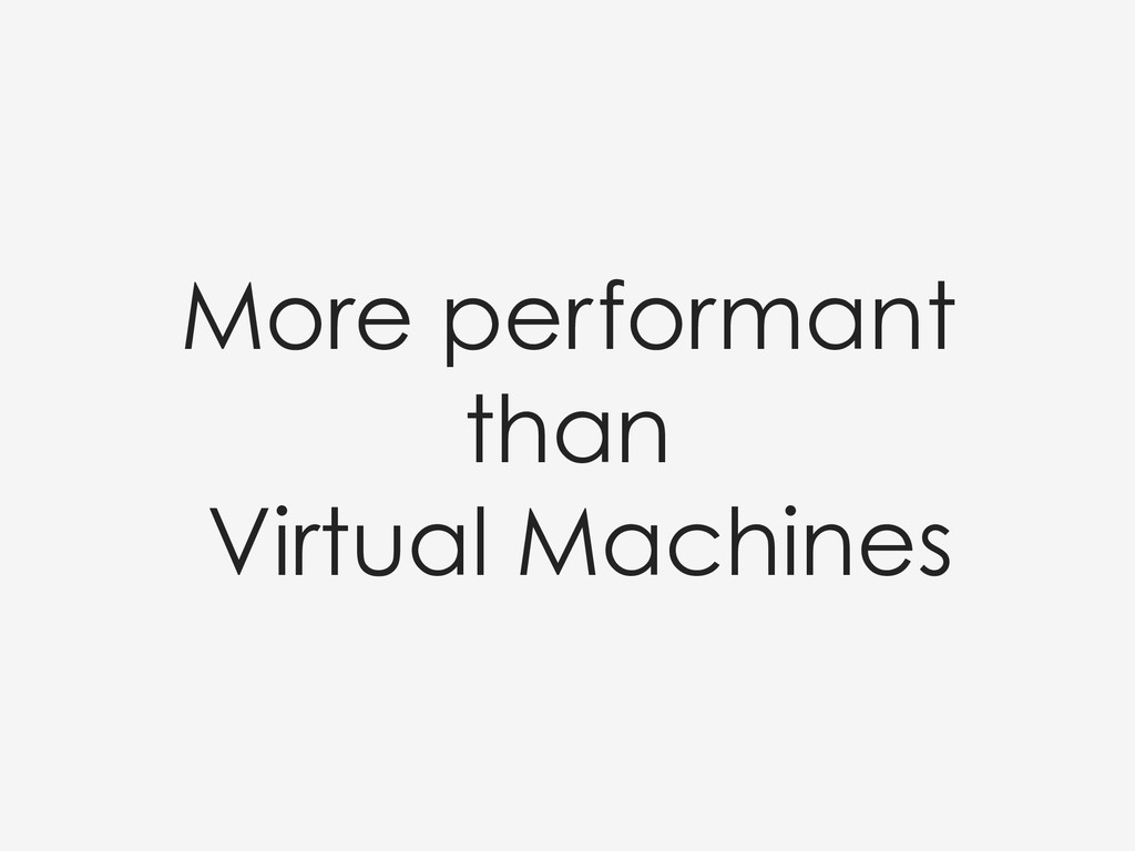 More performant than Virtual Machines