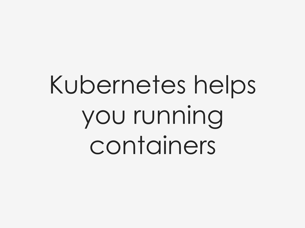 Kubernetes helps you running containers