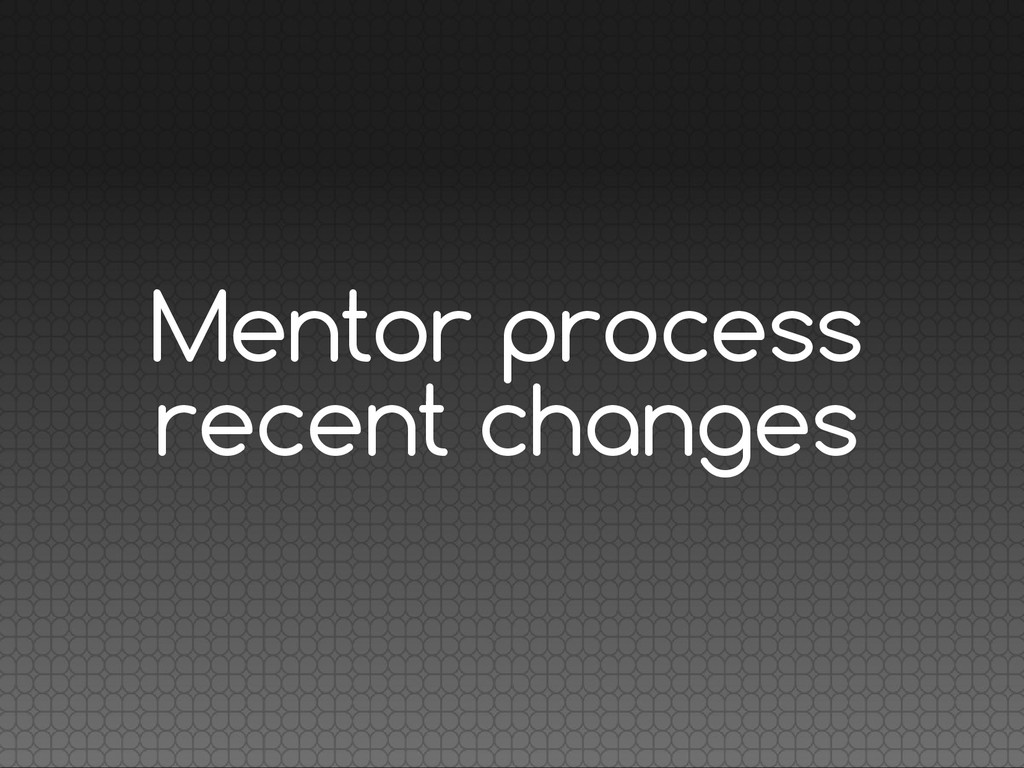 Mentor process recent changes