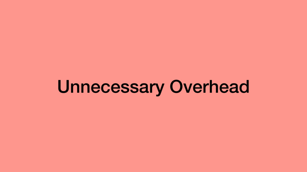 Unnecessary Overhead