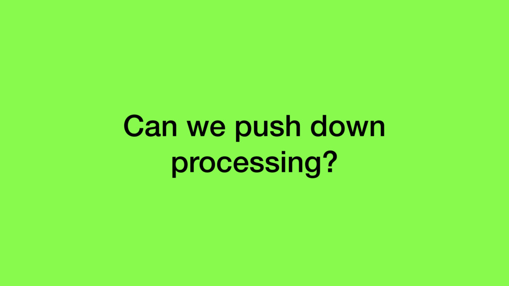 Can we push down processing?