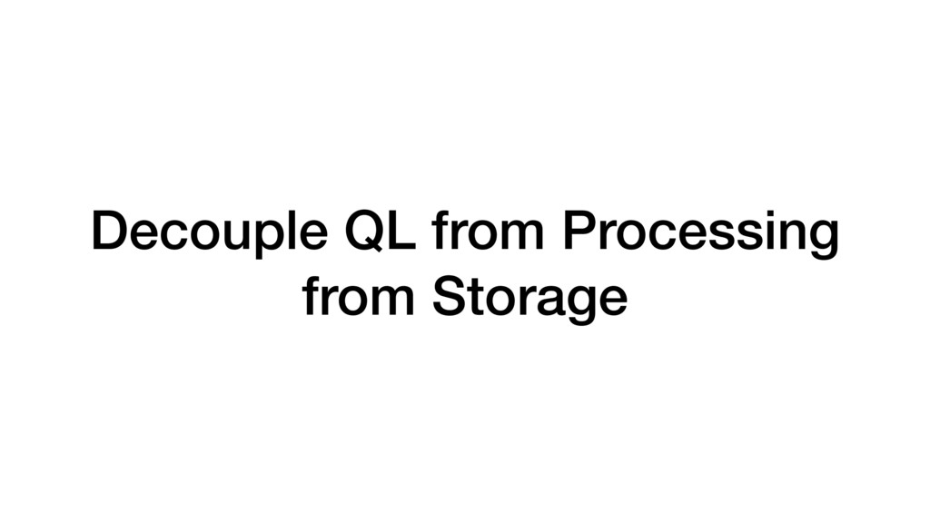 Decouple QL from Processing from Storage