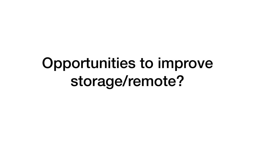 Opportunities to improve storage/remote?