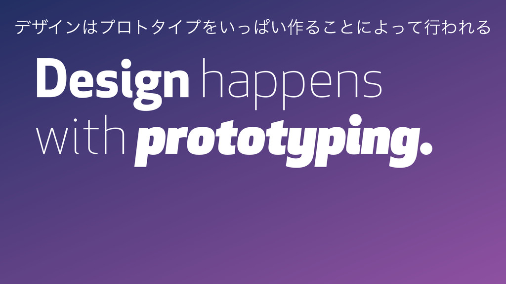 Design happens with prototyping. σβΠϯϓϩτλΠϓΛ͍ͬ...