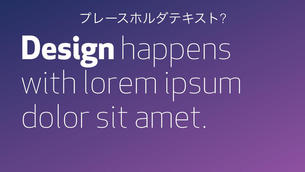 Design happens with lorem ipsum dolor sit amet...