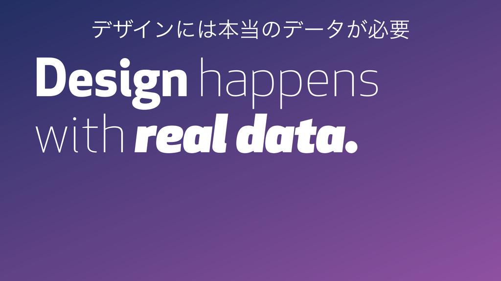 Design happens with real data. σβΠϯʹຊͷσʔλ͕ඞཁ