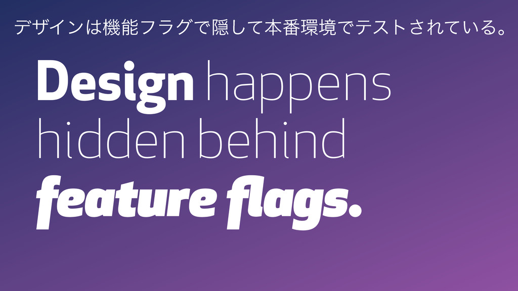 Design happens hidden behind feature flags. σβΠϯ...