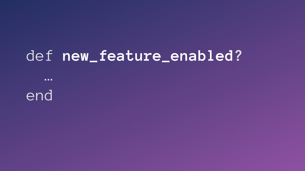 def new_feature_enabled? … end