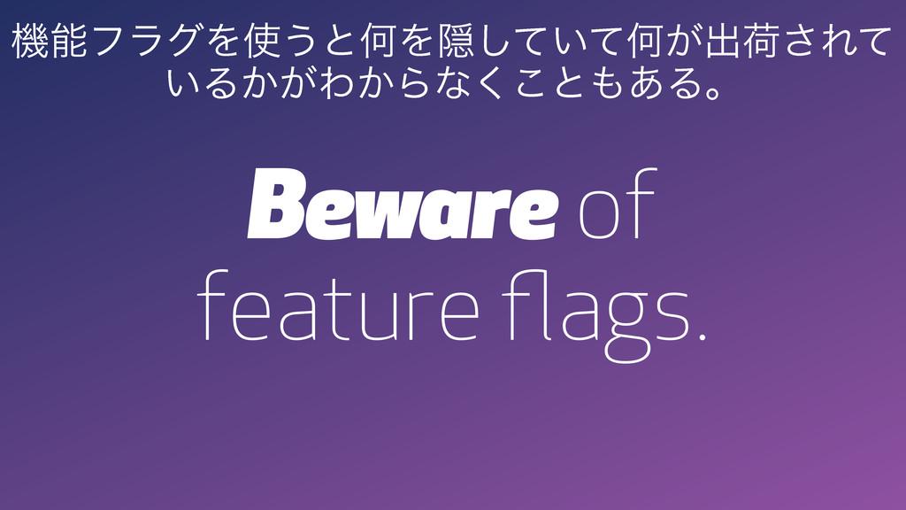 Beware of feature flags. ػϑϥάΛ͏ͱԿΛӅ͍ͯͯ͠Կ͕ग़ՙ͞Ε...