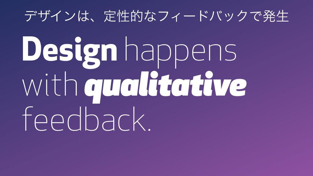 Design happens with qualitative feedback. σβΠϯ...