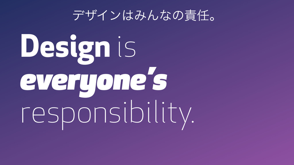Design is everyone's responsibility. σβΠϯΈΜͳͷ...