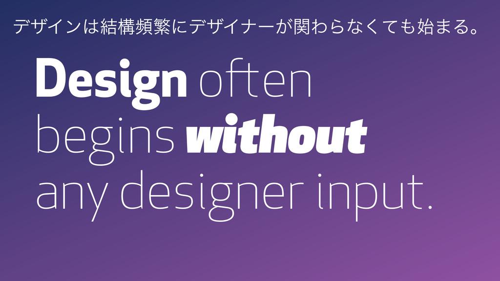 Design often begins without any designer input....