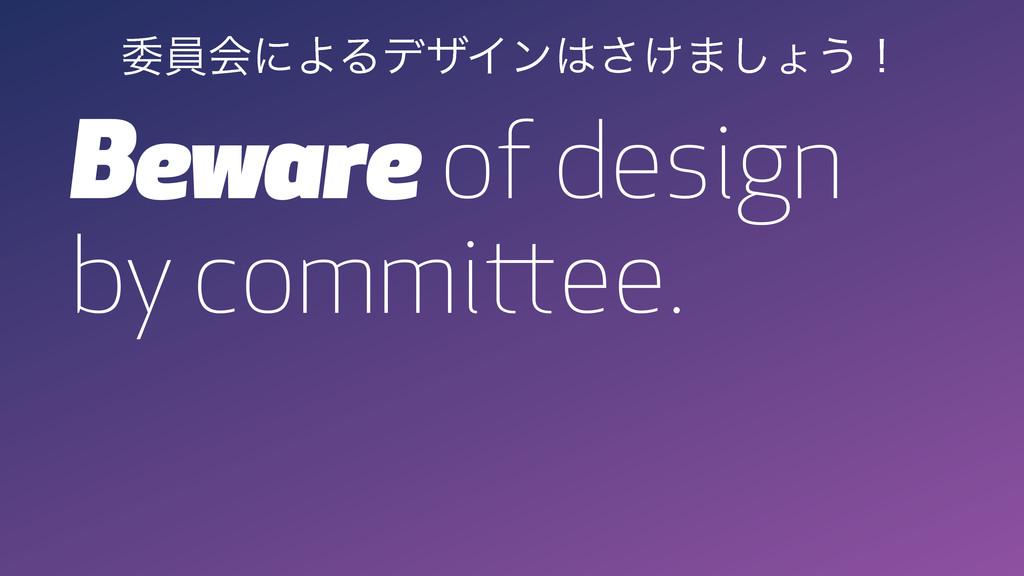 Beware of design by committee. ҕһձʹΑΔσβΠϯ͚͞·͠ΐ...