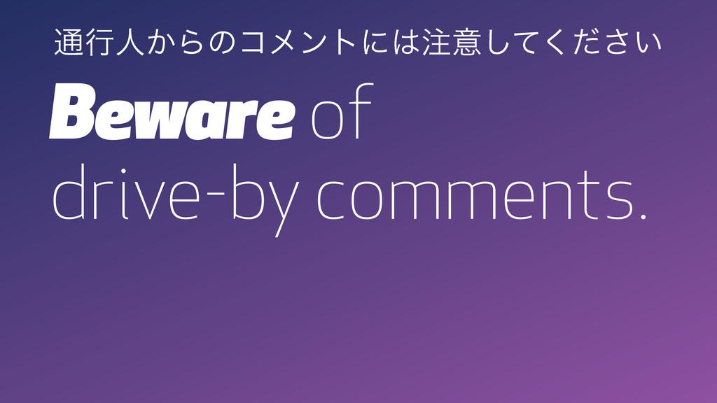 Beware of drive-by comments. ௨ߦਓ͔Βͷίϝϯτʹҙͯ͘͠...