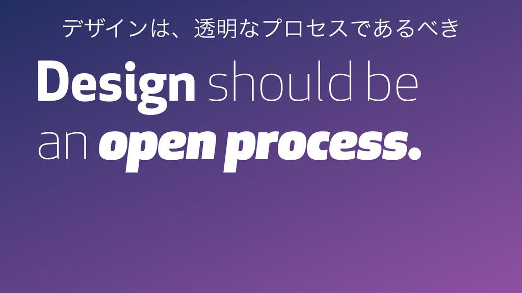 Design should be an open process. σβΠϯɺಁ໌ͳϓϩηε...