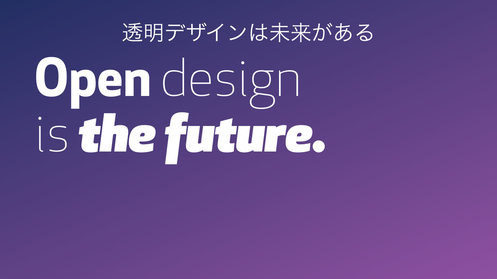 Open design is the future. ಁ໌σβΠϯະདྷ͕͋Δ
