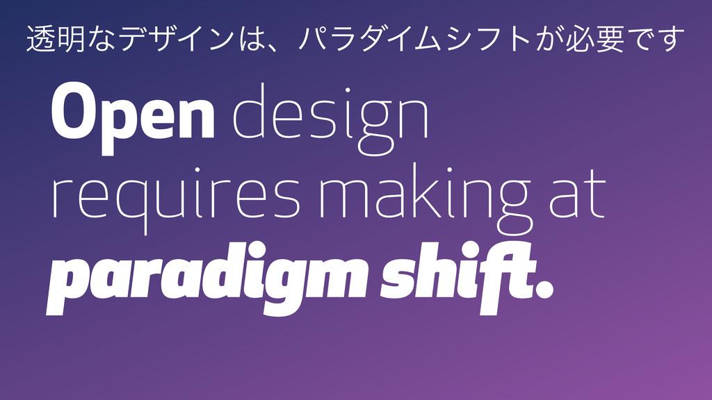 Open design requires making at paradigm shift. ...