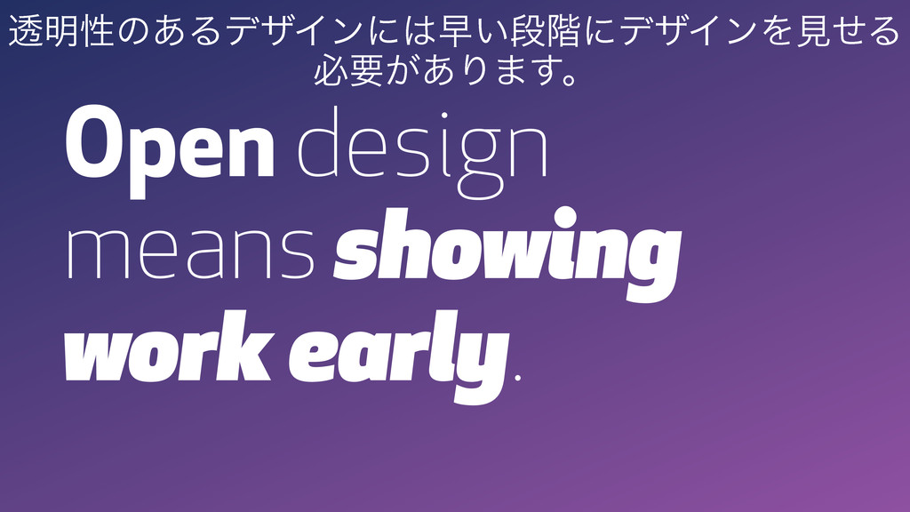 Open design means showing work early. ಁ໌ੑͷ͋ΔσβΠ...