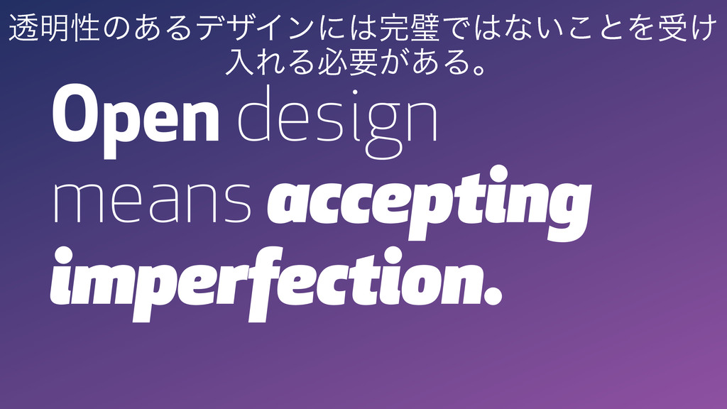 Open design means accepting imperfection. ಁ໌ੑͷ͋...