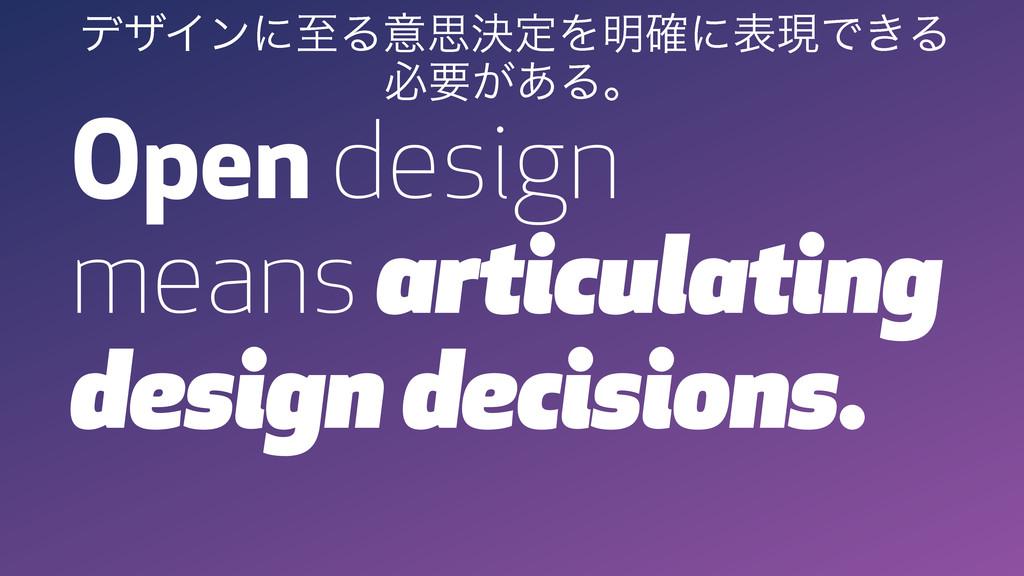 Open design means articulating design decisions...