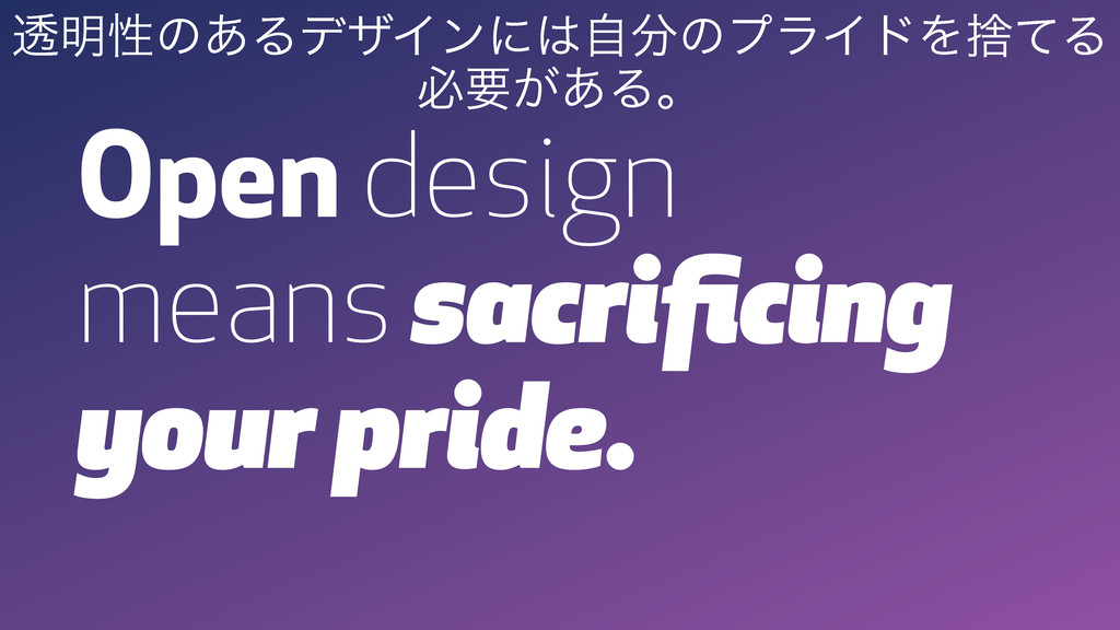 Open design means sacrificing your pride. ಁ໌ੑͷ͋Δ...