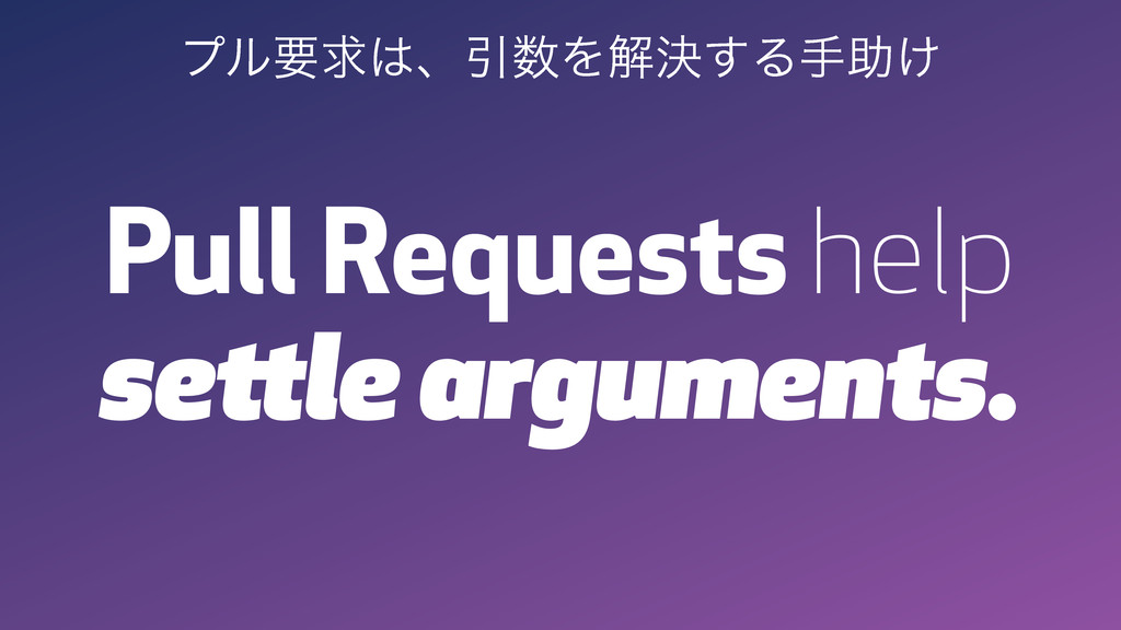 Pull Requests help settle arguments. ϓϧཁٻɺҾΛղ...