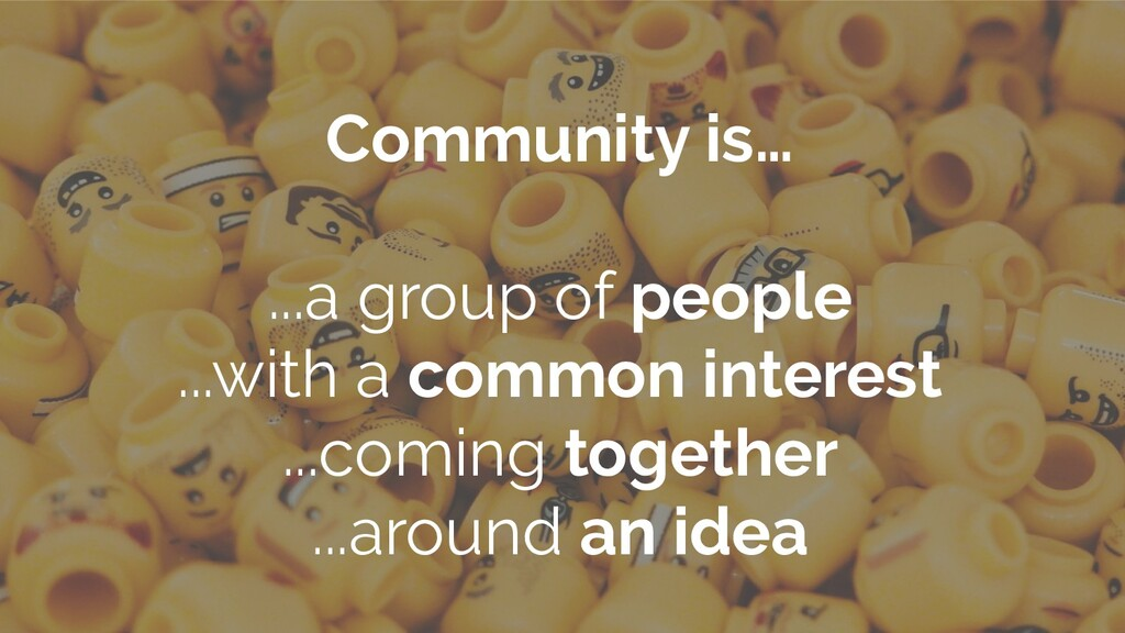 Community is… ...a group of people ...with a co...
