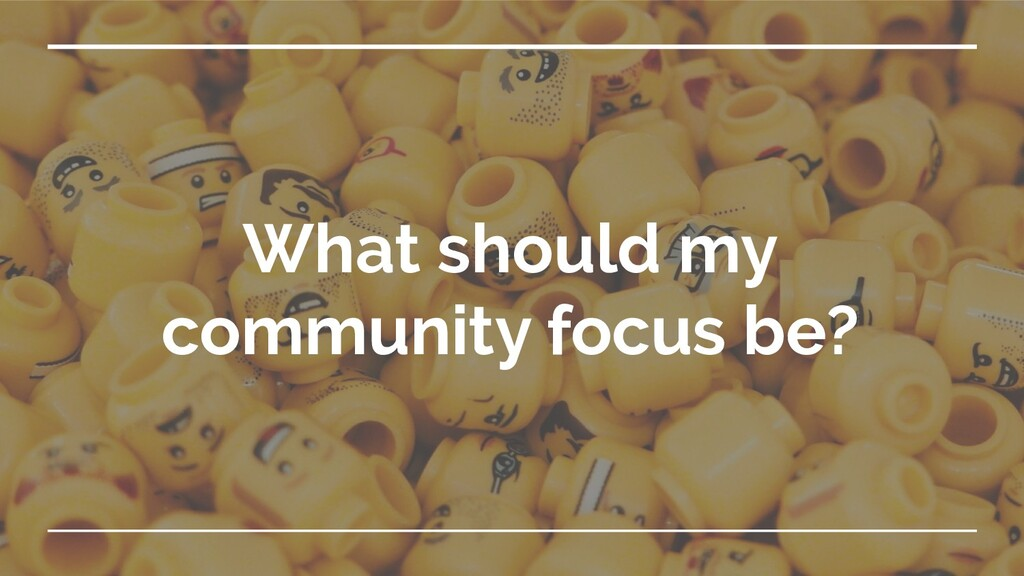 What should my community focus be?