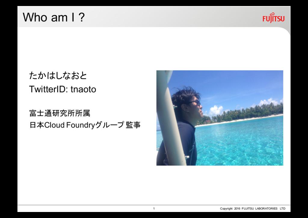 Who am I ? たかはしなおと TwitterID: tnaoto 富士通研究所所属 日...