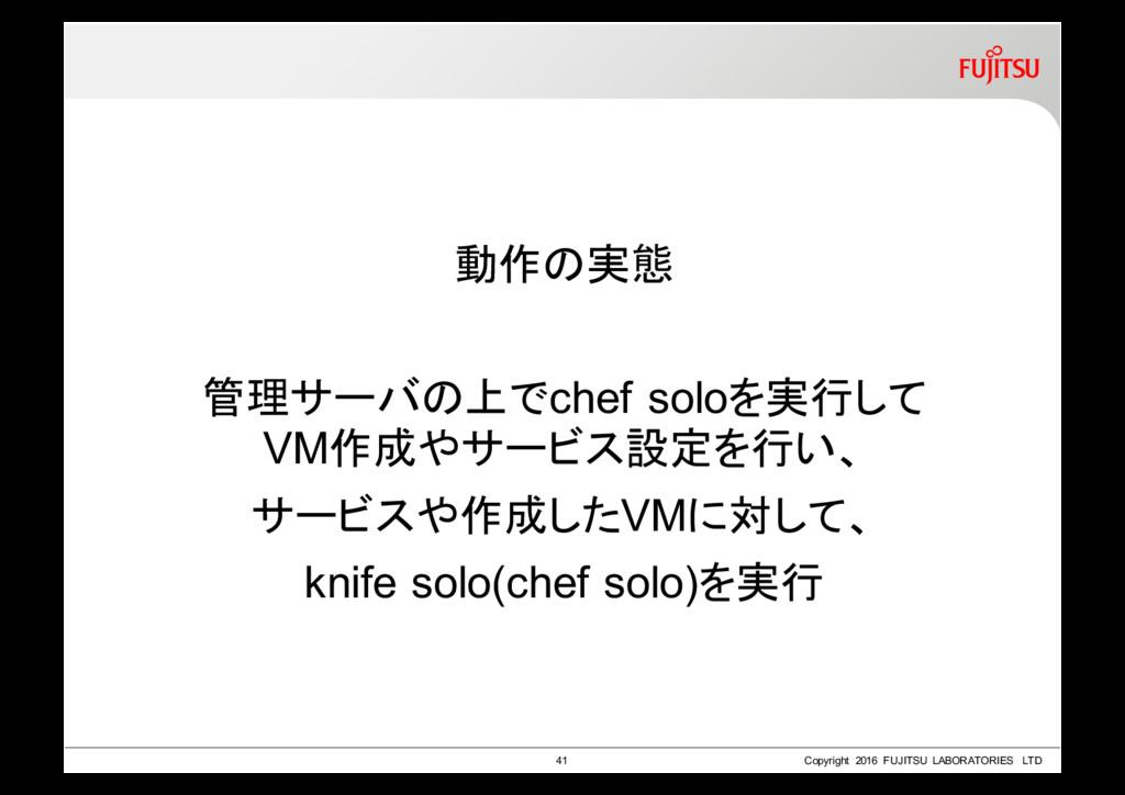 動作の実態 管理サーバの上でchef soloを実行して VM作成やサービス設定を行い、 サー...