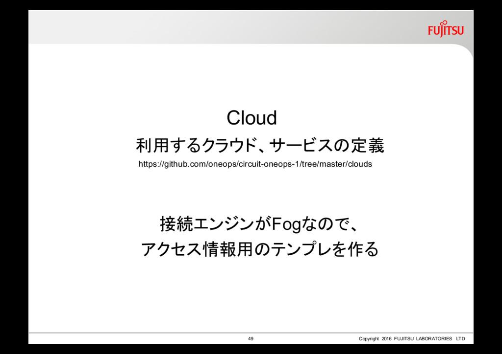 Cloud 利用するクラウド、サービスの定義 接続エンジンがFogなので、 アクセス情報用のテ...