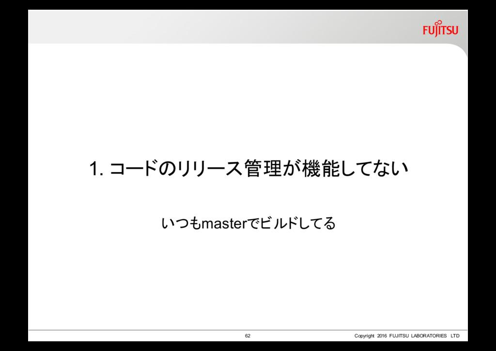 1. コードのリリース管理が機能してない いつもmasterでビルドしてる 62 Copyri...