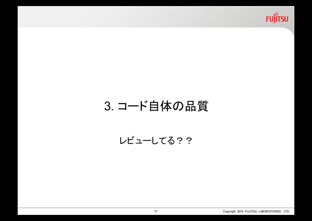 3. コード自体の品質 レビューしてる?? 77 Copyright 2016 FUJITSU...