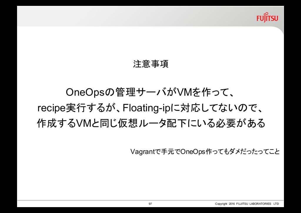 注意事項 OneOpsの管理サーバがVMを作って、 recipe実行するが、Floating-...