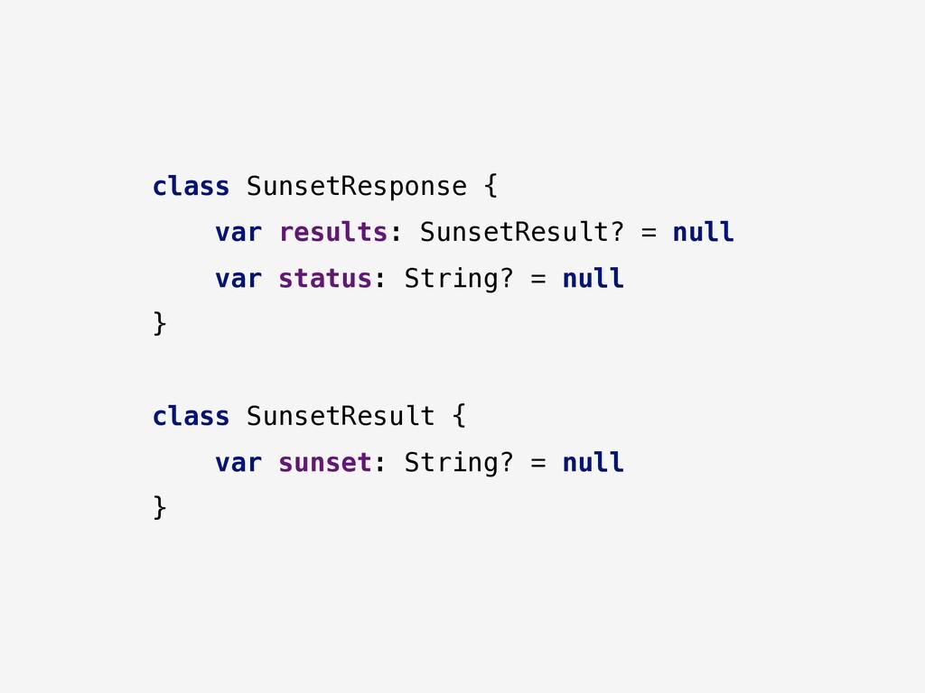 class SunsetResponse { var results: SunsetResul...