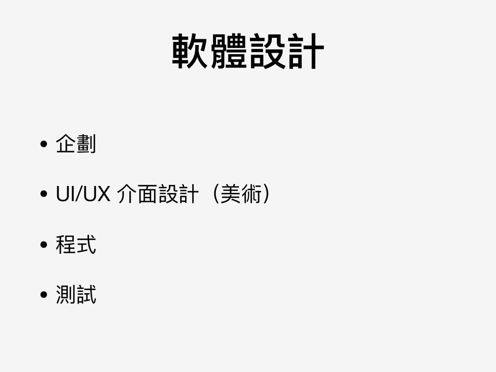軟體設計 • 企劃  • UI/UX 介⾯面設計(美術)  • 程式  • 測試