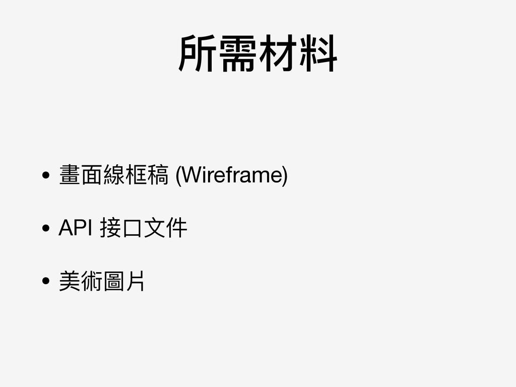 所需材料 • 畫⾯面線框稿 (Wireframe)  • API 接⼝口⽂文件  • 美術圖片