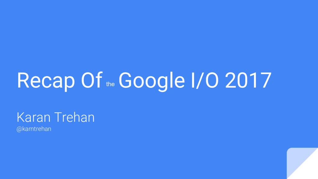 Recap Of Google I/O 2017 Karan Trehan @karntreh...