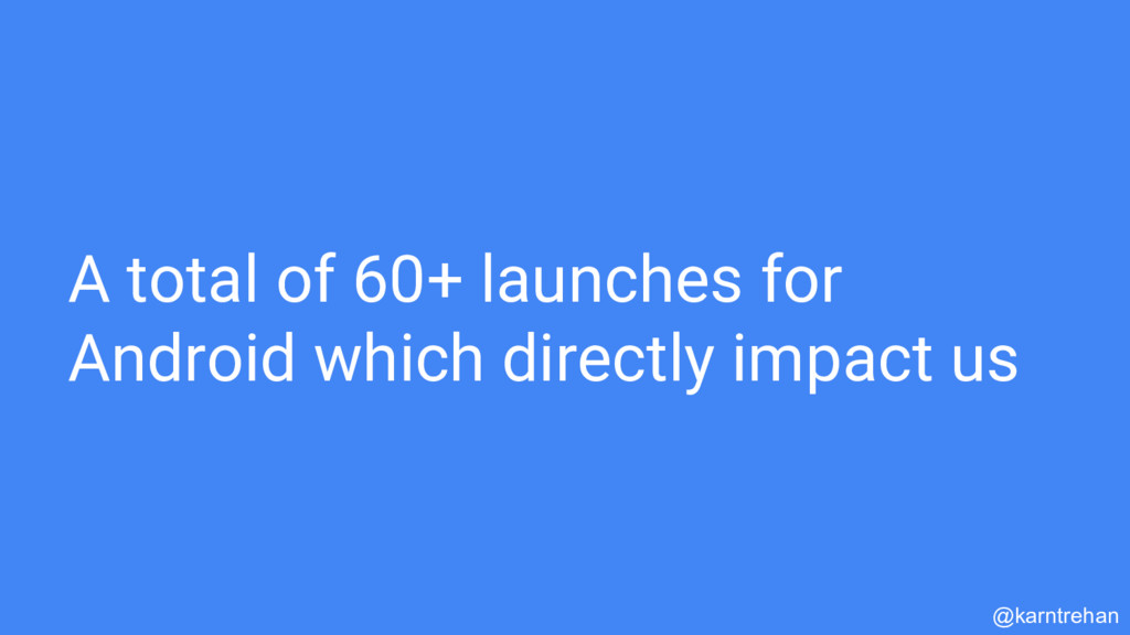 A total of 60+ launches for Android which direc...