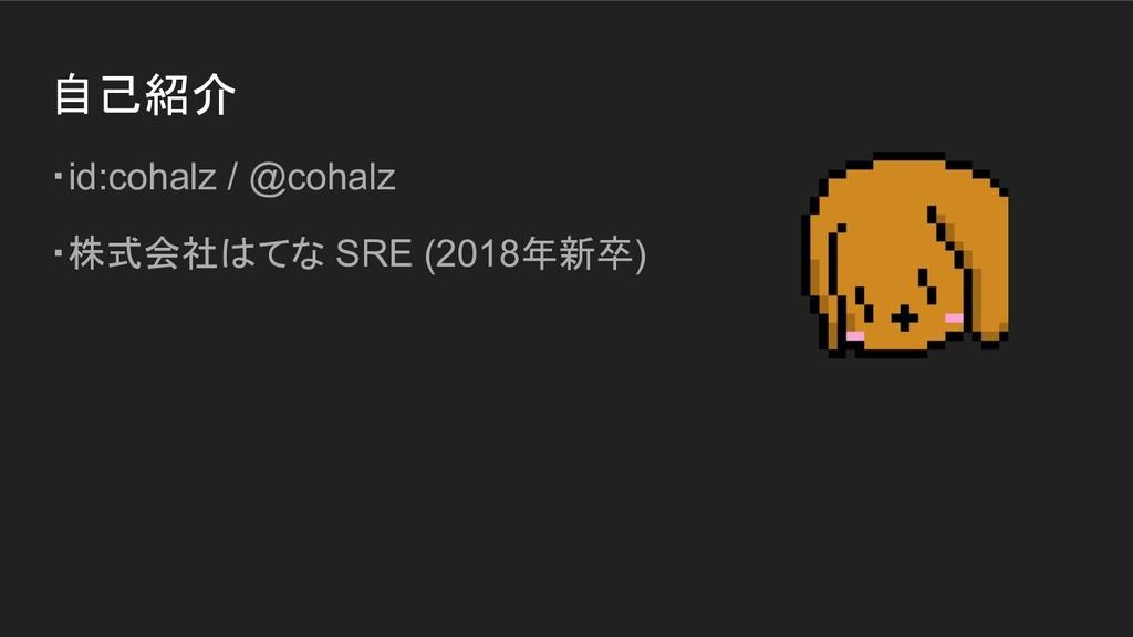 自己紹介 ・id:cohalz / @cohalz ・株式会社はてな SRE (2018年新卒)