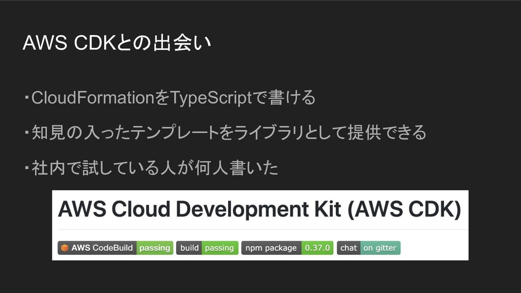 AWS CDKとの出会い ・CloudFormationをTypeScriptで書ける ・知見...