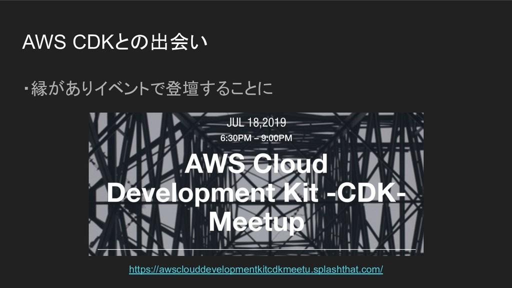 AWS CDKとの出会い ・縁がありイベントで登壇することに https://awscloud...
