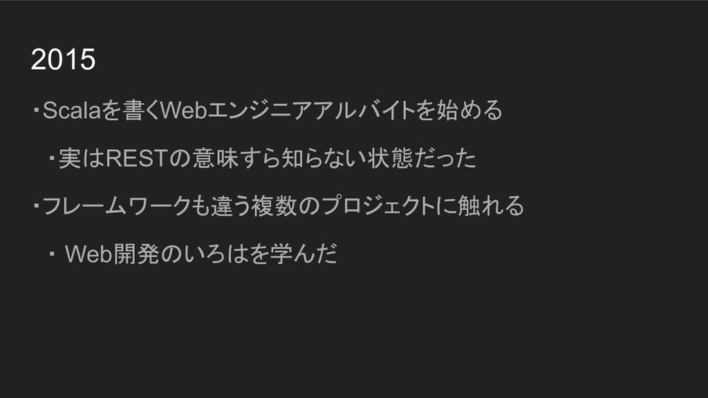 2015 ・Scalaを書くWebエンジニアアルバイトを始める  ・実はRESTの意味すら知ら...